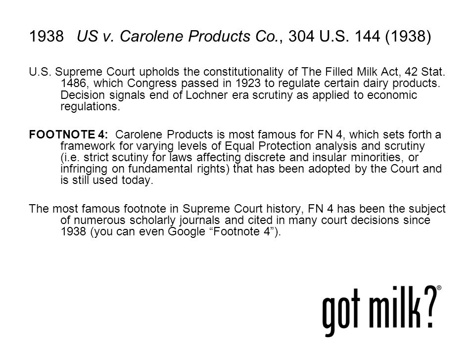 1938US v. Carolene Products Co., 304 U.S. 144 (1938) U.S. Supreme Court upholds the constitutionality of The Filled Milk Act, 42 Stat. 1486, which Con