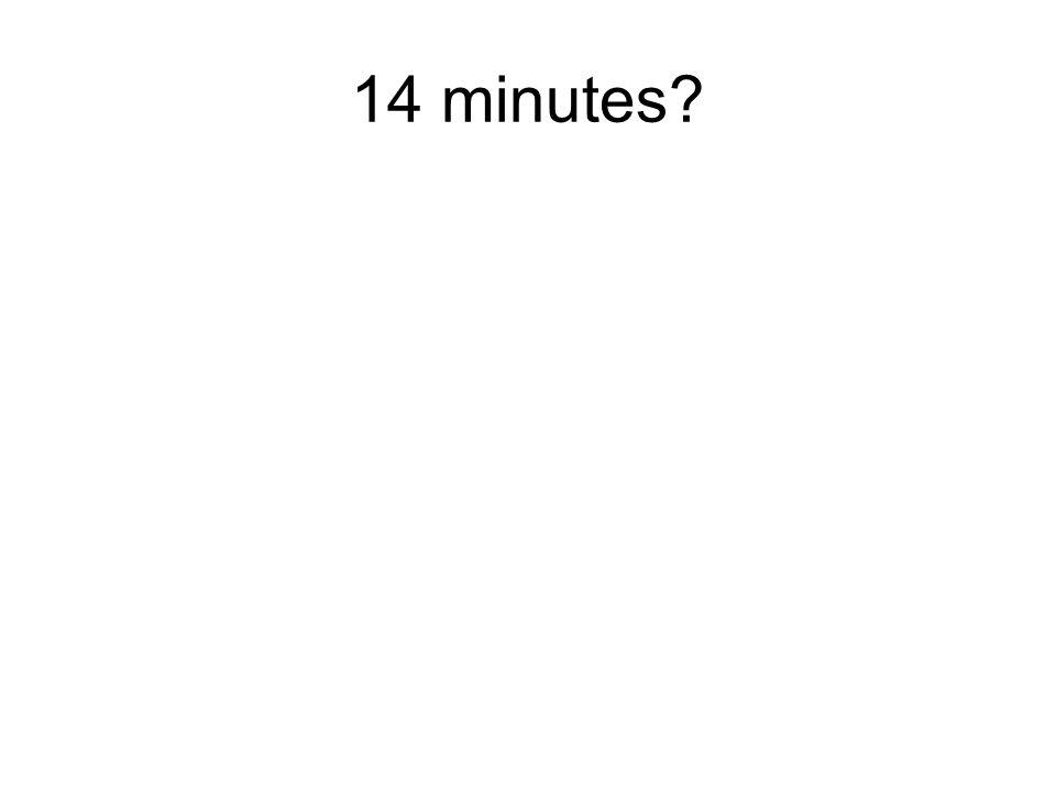 14 minutes?