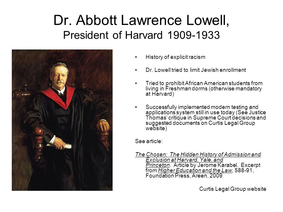 Dr. Abbott Lawrence Lowell, President of Harvard 1909-1933 History of explicit racism Dr. Lowell tried to limit Jewish enrollment Tried to prohibit Af