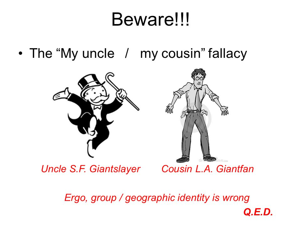 "Beware!!! The ""My uncle / my cousin"" fallacy Uncle S.F. GiantslayerCousin L.A. Giantfan Ergo, group / geographic identity is wrong Q.E.D."