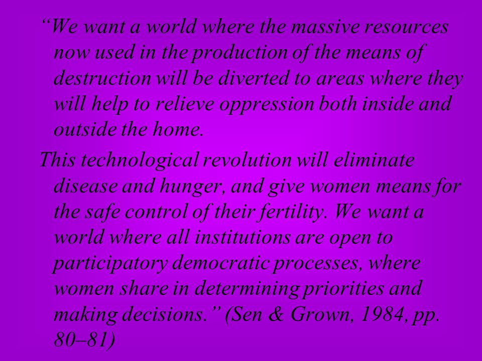 We want a world where the massive resources now used in the production of the means of destruction will be diverted to areas where they will help to relieve oppression both inside and outside the home.