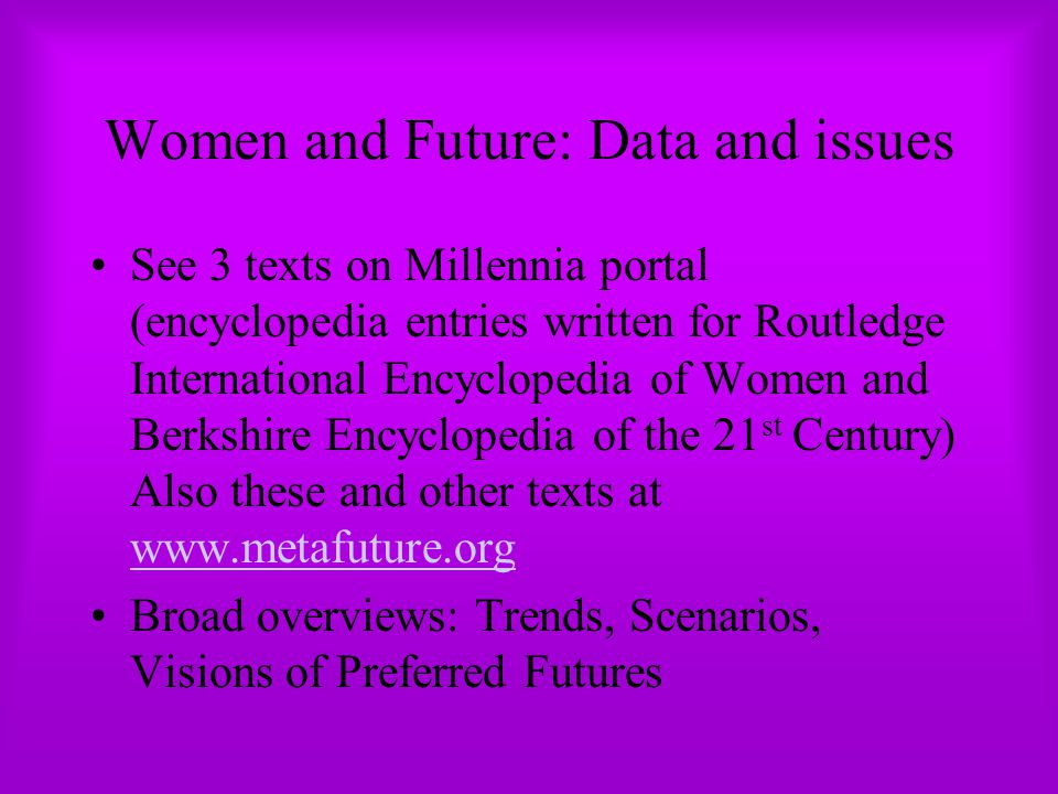 Women and Future: Data and issues See 3 texts on Millennia portal (encyclopedia entries written for Routledge International Encyclopedia of Women and Berkshire Encyclopedia of the 21 st Century) Also these and other texts at www.metafuture.org www.metafuture.org Broad overviews: Trends, Scenarios, Visions of Preferred Futures