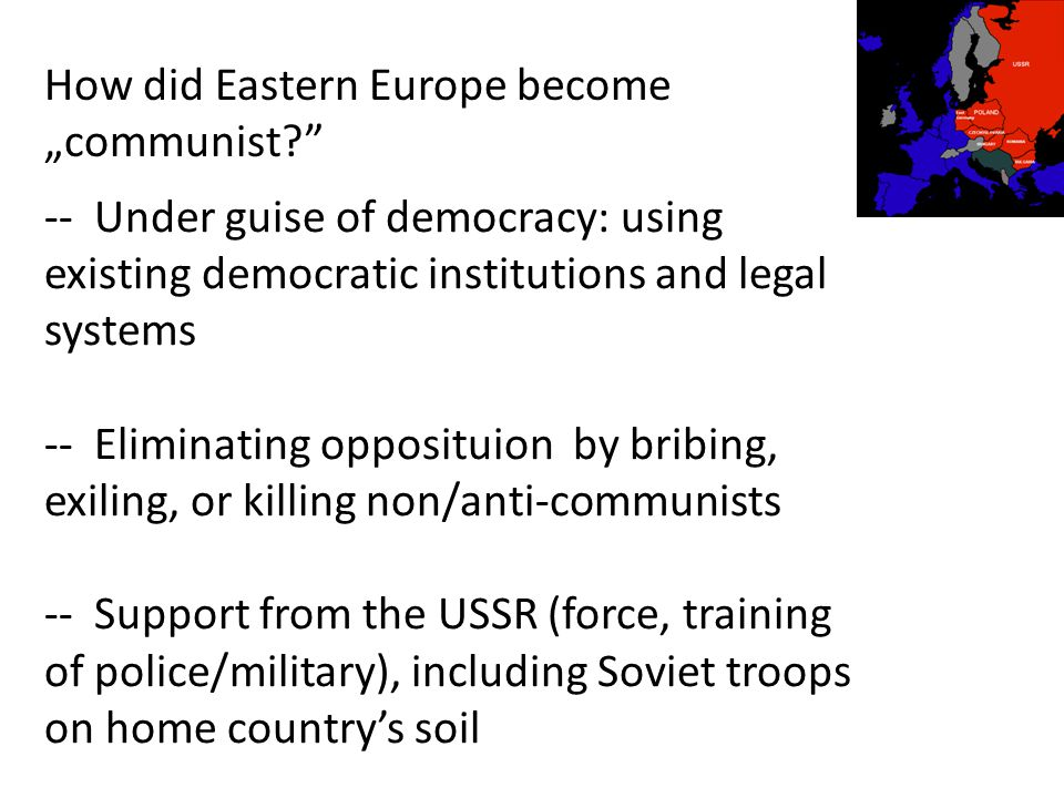 "How did Eastern Europe become ""communist -- Under guise of democracy: using existing democratic institutions and legal systems -- Eliminating opposituion by bribing, exiling, or killing non/anti-communists -- Support from the USSR (force, training of police/military), including Soviet troops on home country's soil"