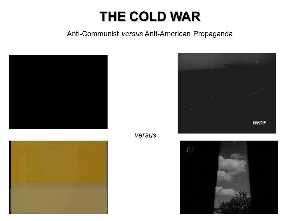 THE COLD WAR Anti-Communist versus Anti-American Propaganda versus