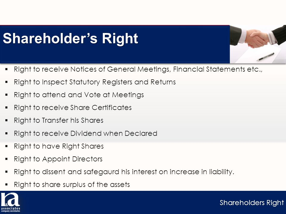 Shareholders Right Shareholder's Right  Right to receive Notices of General Meetings, Financial Statements etc.,  Right to Inspect Statutory Registers and Returns  Right to attend and Vote at Meetings  Right to receive Share Certificates  Right to Transfer his Shares  Right to receive Dividend when Declared  Right to have Right Shares  Right to Appoint Directors  Right to dissent and safegaurd his interest on increase in liability.