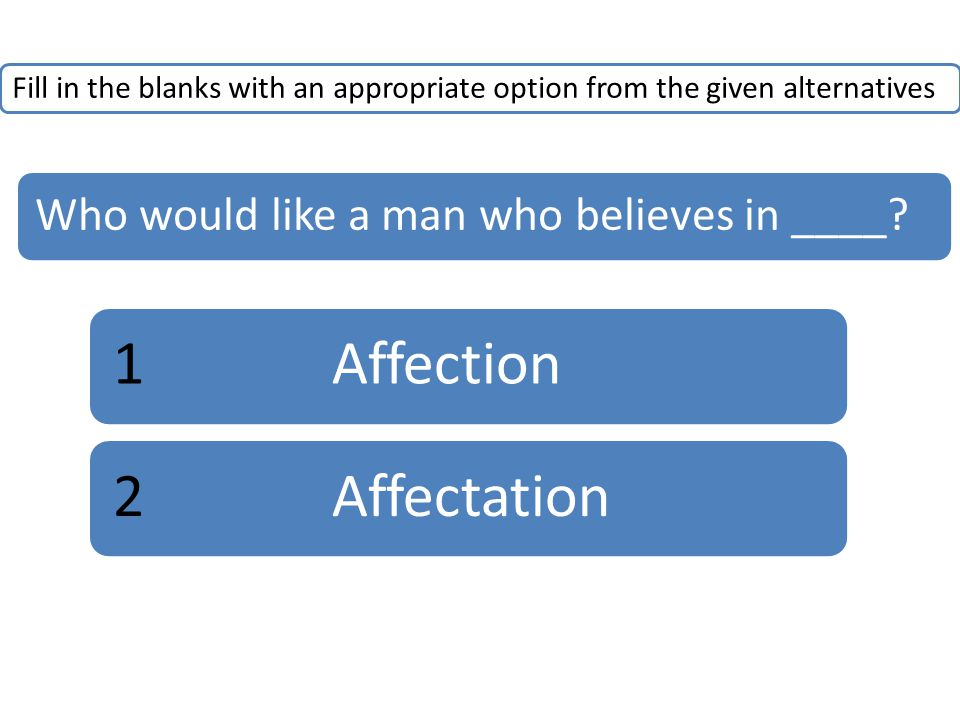 Fill in the blanks with an appropriate option from the given alternatives Who would like a man who believes in ____.