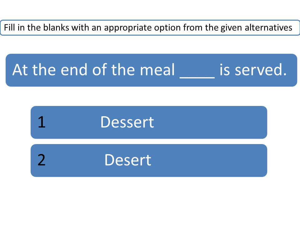 Fill in the blanks with an appropriate option from the given alternatives At the end of the meal ____ is served.1Dessert2 Desert