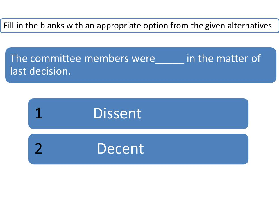 Fill in the blanks with an appropriate option from the given alternatives The committee members were_____ in the matter of last decision. 1Dissent2 De