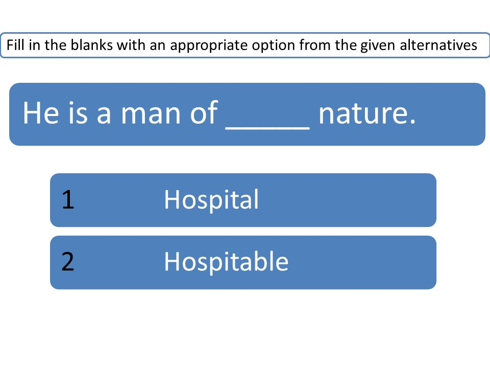 Fill in the blanks with an appropriate option from the given alternatives He is a man of _____ nature.