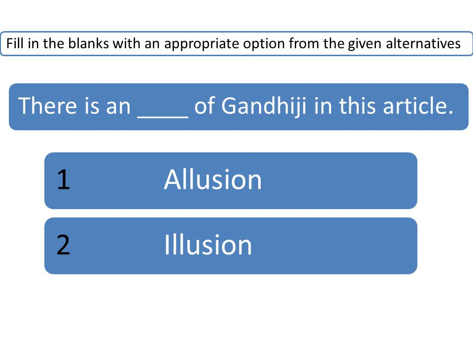 Fill in the blanks with an appropriate option from the given alternatives There is an ____ of Gandhiji in this article. 1Allusion2Illusion