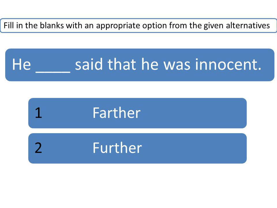 Fill in the blanks with an appropriate option from the given alternatives He ____ said that he was innocent. 1Farther2Further