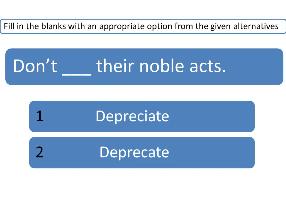 Fill in the blanks with an appropriate option from the given alternatives Don't ___ their noble acts. 1Depreciate2 Deprecate