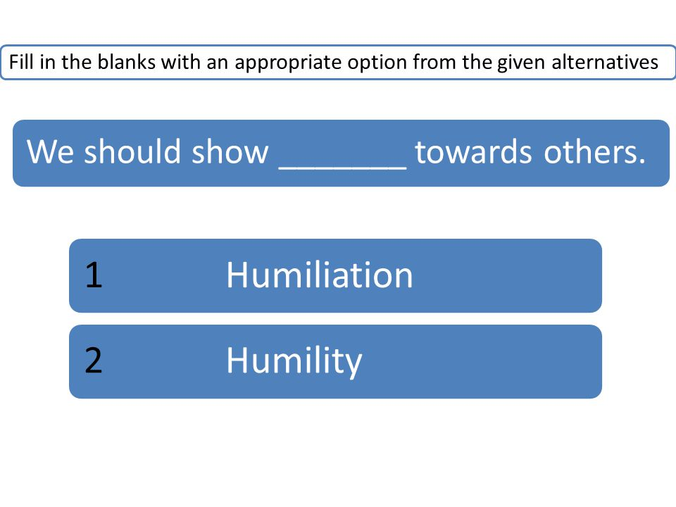 Fill in the blanks with an appropriate option from the given alternatives We should show _______ towards others.