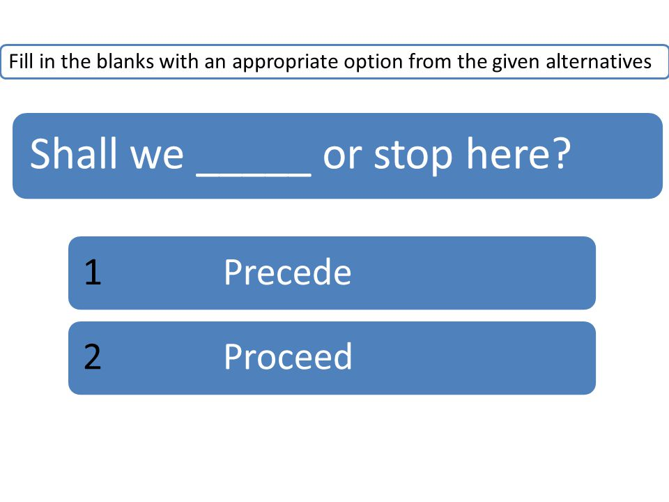 Fill in the blanks with an appropriate option from the given alternatives Shall we _____ or stop here? 1Precede2Proceed