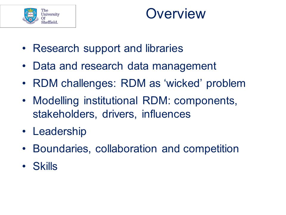 Overview Research support and libraries Data and research data management RDM challenges: RDM as 'wicked' problem Modelling institutional RDM: components, stakeholders, drivers, influences Leadership Boundaries, collaboration and competition Skills