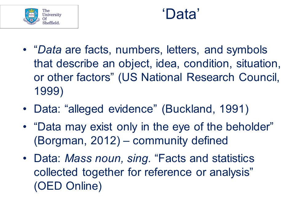 'Data' Data are facts, numbers, letters, and symbols that describe an object, idea, condition, situation, or other factors (US National Research Council, 1999) Data: alleged evidence (Buckland, 1991) Data may exist only in the eye of the beholder (Borgman, 2012) – community defined Data: Mass noun, sing.