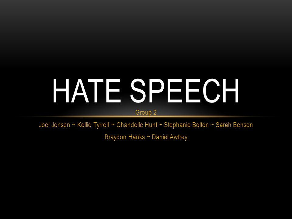 Group 2 Joel Jensen ~ Kellie Tyrrell ~ Chandelle Hunt ~ Stephanie Bolton ~ Sarah Benson Braydon Hanks ~ Daniel Awtrey HATE SPEECH