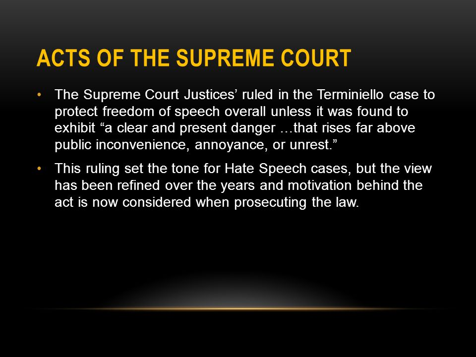 ACTS OF THE SUPREME COURT The Supreme Court Justices' ruled in the Terminiello case to protect freedom of speech overall unless it was found to exhibit a clear and present danger …that rises far above public inconvenience, annoyance, or unrest. This ruling set the tone for Hate Speech cases, but the view has been refined over the years and motivation behind the act is now considered when prosecuting the law.