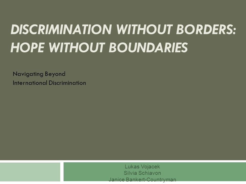 DISCRIMINATION WITHOUT BORDERS: HOPE WITHOUT BOUNDARIES Navigating Beyond International Discrimination Lukas Vojacek Silvia Schiavon Janice Bankert-Countryman