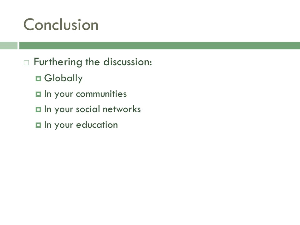 Conclusion  Furthering the discussion:  Globally  In your communities  In your social networks  In your education