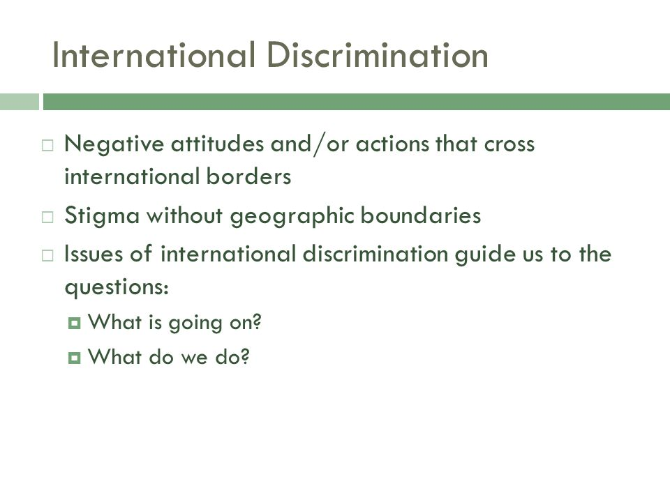 International Discrimination  Negative attitudes and/or actions that cross international borders  Stigma without geographic boundaries  Issues of international discrimination guide us to the questions:  What is going on.