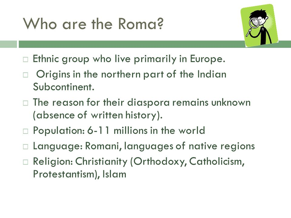 Who are the Roma.  Ethnic group who live primarily in Europe.