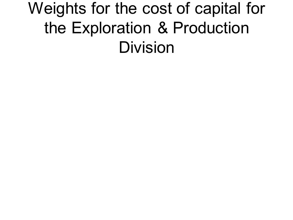 Weights for the cost of capital for the Exploration & Production Division