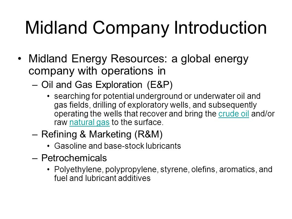 Midland Company Introduction Midland Energy Resources: a global energy company with operations in –Oil and Gas Exploration (E&P) searching for potential underground or underwater oil and gas fields, drilling of exploratory wells, and subsequently operating the wells that recover and bring the crude oil and/or raw natural gas to the surface.crude oilnatural gas –Refining & Marketing (R&M) Gasoline and base-stock lubricants –Petrochemicals Polyethylene, polypropylene, styrene, olefins, aromatics, and fuel and lubricant additives