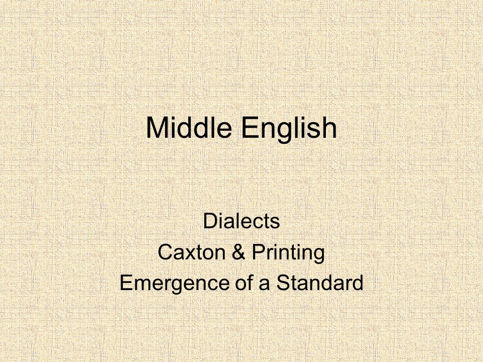 Middle English Dialects Caxton & Printing Emergence of a Standard