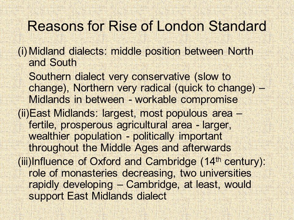 Reasons for Rise of London Standard (i)Midland dialects: middle position between North and South Southern dialect very conservative (slow to change), Northern very radical (quick to change) – Midlands in between - workable compromise (ii)East Midlands: largest, most populous area – fertile, prosperous agricultural area - larger, wealthier population - politically important throughout the Middle Ages and afterwards (iii)Influence of Oxford and Cambridge (14 th century): role of monasteries decreasing, two universities rapidly developing – Cambridge, at least, would support East Midlands dialect
