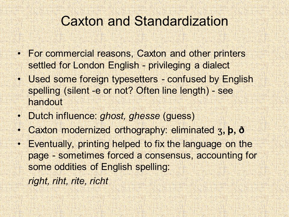 Caxton and Standardization For commercial reasons, Caxton and other printers settled for London English - privileging a dialect Used some foreign typesetters - confused by English spelling (silent -e or not.