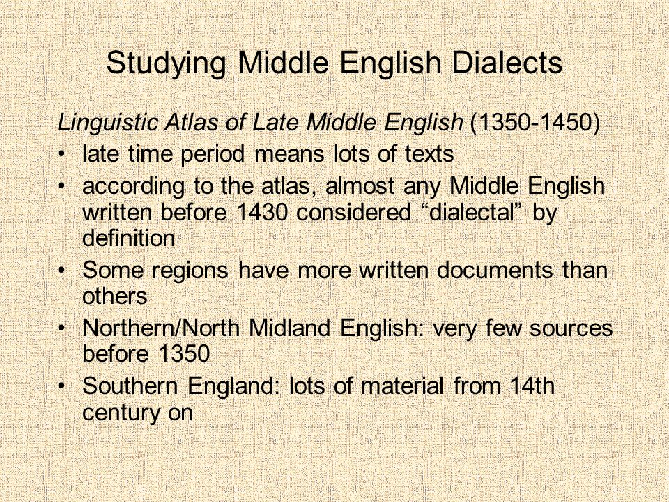 Studying Middle English Dialects Linguistic Atlas of Late Middle English (1350-1450) late time period means lots of texts according to the atlas, almost any Middle English written before 1430 considered dialectal by definition Some regions have more written documents than others Northern/North Midland English: very few sources before 1350 Southern England: lots of material from 14th century on