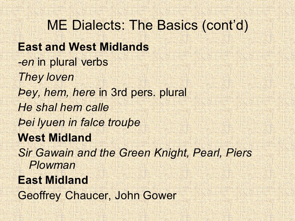 ME Dialects: The Basics (cont'd) East and West Midlands -en in plural verbs They loven Þey, hem, here in 3rd pers.