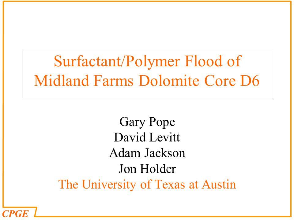CPGE Surfactant/Polymer Flood of Midland Farms Dolomite Core D6 Gary Pope David Levitt Adam Jackson Jon Holder The University of Texas at Austin