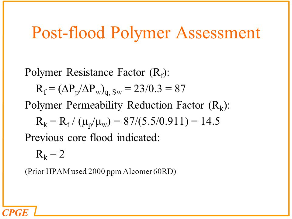 CPGE Post-flood Polymer Assessment Polymer Resistance Factor (R f ): R f = (  P p /  P w ) q, Sw = 23/0.3 = 87 Polymer Permeability Reduction Factor