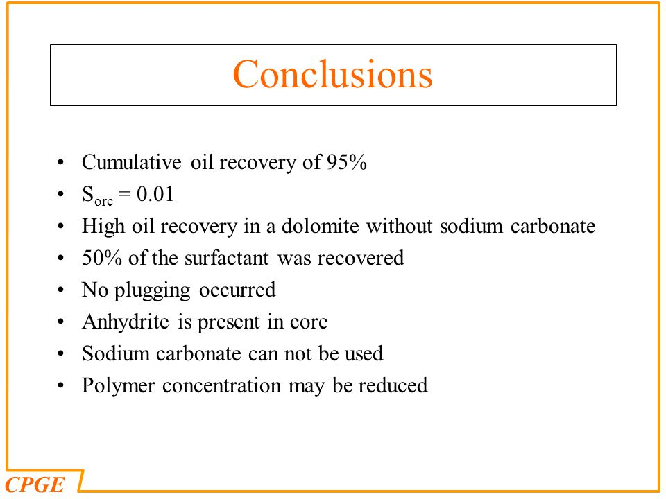 CPGE Conclusions Cumulative oil recovery of 95% S orc = 0.01 High oil recovery in a dolomite without sodium carbonate 50% of the surfactant was recove