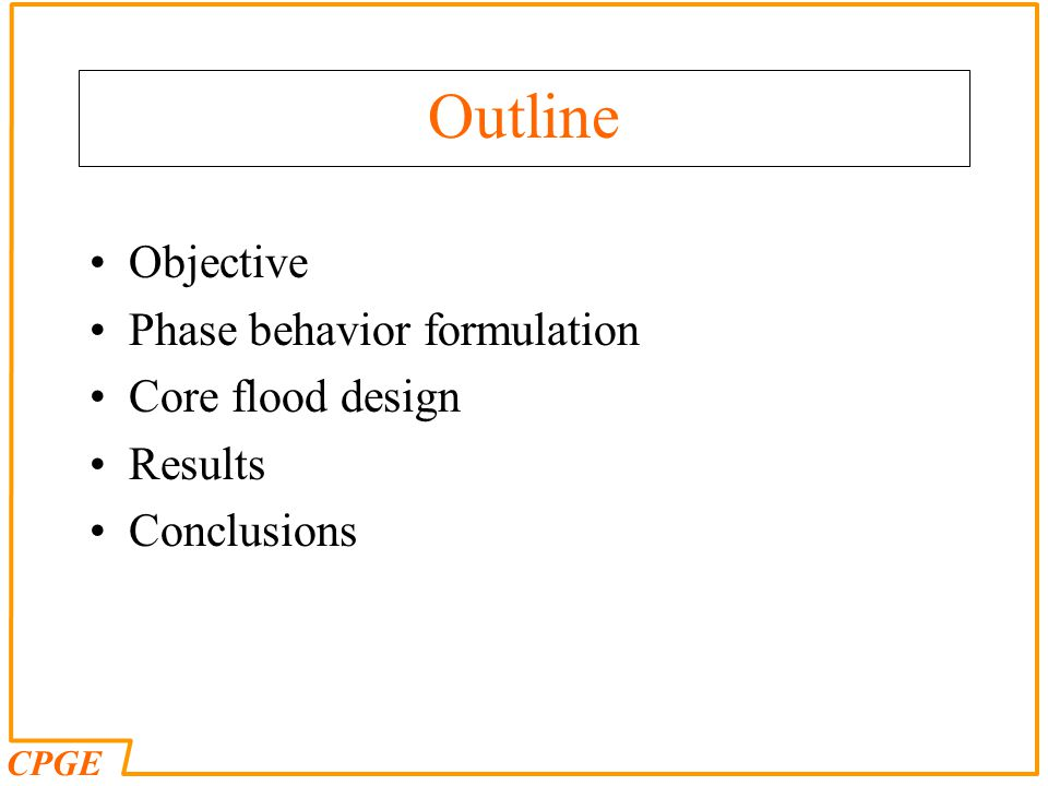 CPGE Outline Objective Phase behavior formulation Core flood design Results Conclusions