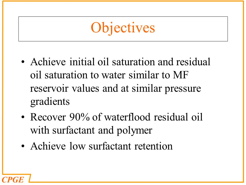 CPGE Objectives Achieve initial oil saturation and residual oil saturation to water similar to MF reservoir values and at similar pressure gradients R