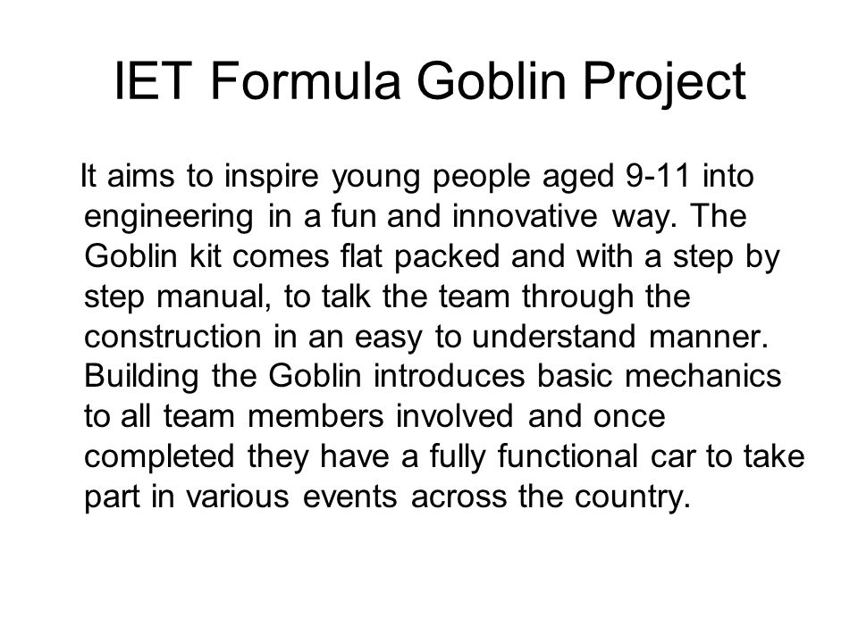 IET Formula Goblin Project It aims to inspire young people aged 9-11 into engineering in a fun and innovative way.