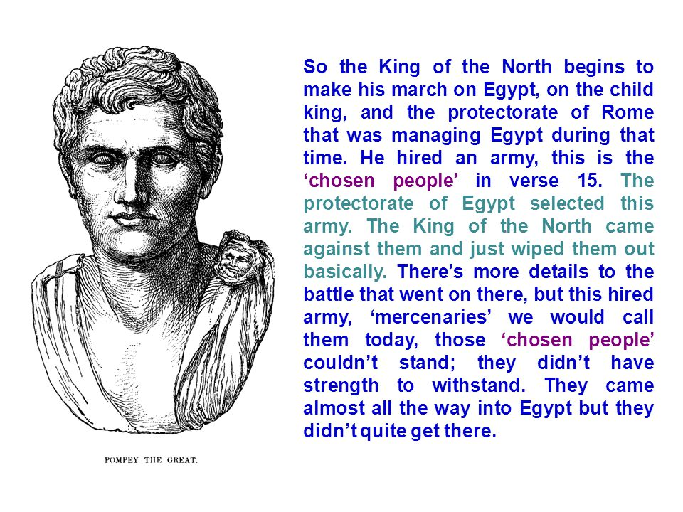 So the King of the North begins to make his march on Egypt, on the child king, and the protectorate of Rome that was managing Egypt during that time.