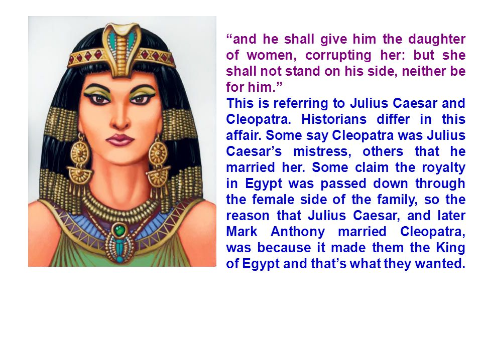 and he shall give him the daughter of women, corrupting her: but she shall not stand on his side, neither be for him. This is referring to Julius Caesar and Cleopatra.