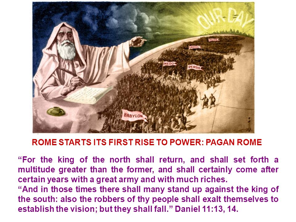 ROME STARTS ITS FIRST RISE TO POWER: PAGAN ROME For the king of the north shall return, and shall set forth a multitude greater than the former, and shall certainly come after certain years with a great army and with much riches.