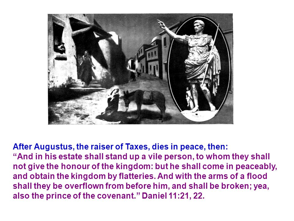 After Augustus, the raiser of Taxes, dies in peace, then: And in his estate shall stand up a vile person, to whom they shall not give the honour of the kingdom: but he shall come in peaceably, and obtain the kingdom by flatteries.