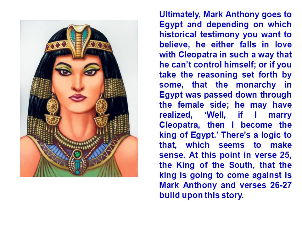 Ultimately, Mark Anthony goes to Egypt and depending on which historical testimony you want to believe, he either falls in love with Cleopatra in such a way that he can't control himself; or if you take the reasoning set forth by some, that the monarchy in Egypt was passed down through the female side; he may have realized, 'Well, if I marry Cleopatra, then I become the king of Egypt.' There's a logic to that, which seems to make sense.