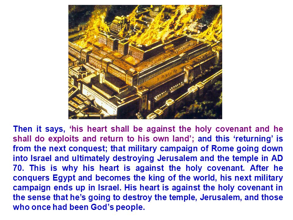 Then it says, 'his heart shall be against the holy covenant and he shall do exploits and return to his own land'; and this 'returning' is from the next conquest; that military campaign of Rome going down into Israel and ultimately destroying Jerusalem and the temple in AD 70.