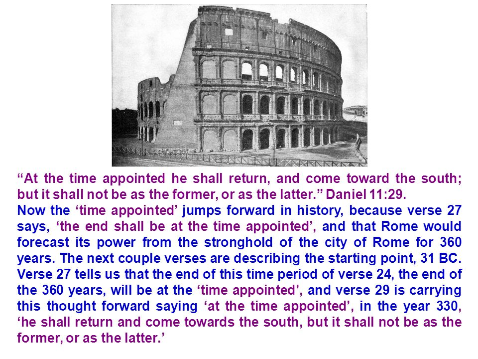 At the time appointed he shall return, and come toward the south; but it shall not be as the former, or as the latter. Daniel 11:29.