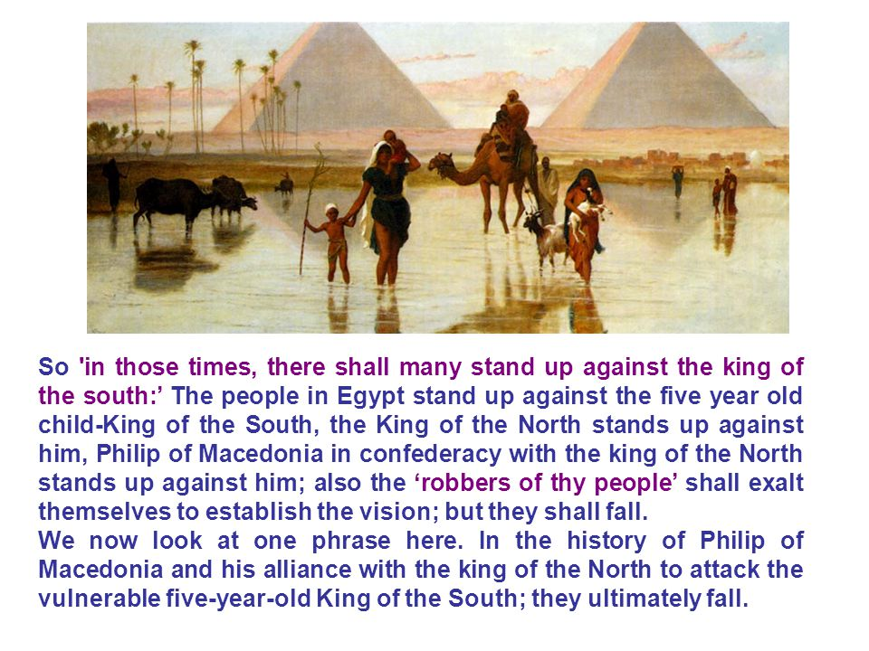 So in those times, there shall many stand up against the king of the south:' The people in Egypt stand up against the five year old child-King of the South, the King of the North stands up against him, Philip of Macedonia in confederacy with the king of the North stands up against him; also the 'robbers of thy people' shall exalt themselves to establish the vision; but they shall fall.