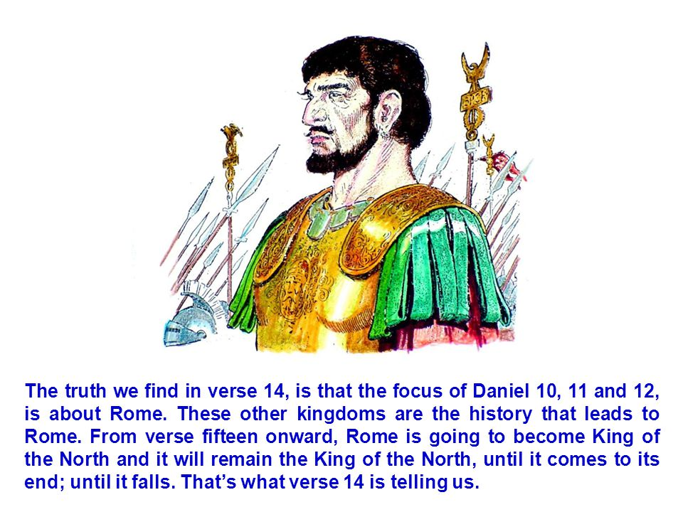 The truth we find in verse 14, is that the focus of Daniel 10, 11 and 12, is about Rome.