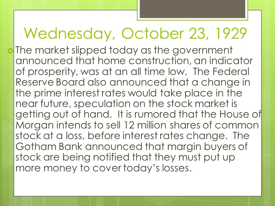 Wednesday, October 23, 1929  The market slipped today as the government announced that home construction, an indicator of prosperity, was at an all time low.