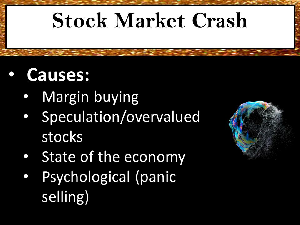 Causes: Margin buying Speculation/overvalued stocks State of the economy Psychological (panic selling) Stock Market Crash